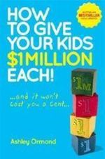 How to Give Your Kids $1 Million Each! (Updated Edition) : And It Won't Cost You a Cent - Ashley Ormond