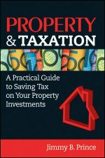Property & Taxation : A Practical Guide to Saving Tax on Your Property Investments - Jimmy B. Prince