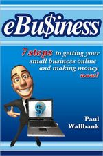 Ebu$iness : 7 Steps to Get Your Small Business Online... and Making Money Now! - Paul Wallbank
