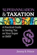 Superannuation and Taxation : A Practical Guide to Saving Money on Your Super or SMSF - Jimmy B. Prince