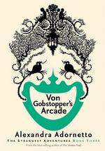 Von Gobstopper's Arcade : Strangest Adventures - Alexandra Adornetto