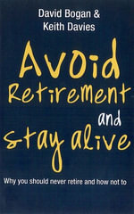 Avoid Retirement And Stay Alive : Why You Should Never Retire And How Not To - David Bogan