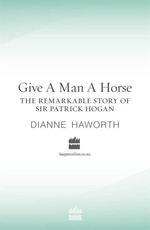 Give a Man a Horse : The Remarkable Story of Sir Patrick Hogan - Dianne Haworth