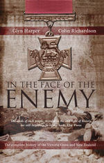In The Face Of The Enemy : The Complete History Of The Victoria Cross And New Zealand - Glyn Harper