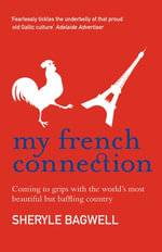 My French Connection : Coming To Grips With The Worlds Most Beautiful But Baffling Country - Sheryle Bagwell