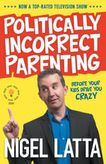 Politically Incorrect Parenting : Before Your Kids Drive You Crazy, Read This! - Nigel Latta