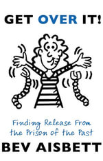 Get Over It : Finding Release From the Prison of the Past - Bev Aisbett