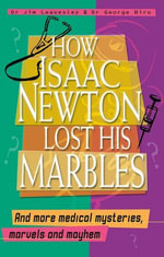How Isaac Newton Lost His Marbles And More Medical Mysteries, Marvels and Mayhem - George Biro