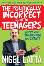 The Politically Incorrect Guide to Teenagers - Nigel Latta