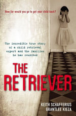 The Retriever : The True Story of a Child Retrieval Expert and the Families he has Reunited - Grantlee Kieza