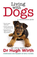 Living With Dogs : A commonsense guide - Dr Hugh Wirth