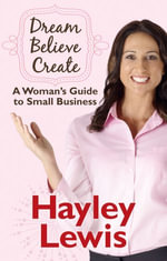 Dream Believe Create : A Woman's Guide to Small Business - Hayley Lewis