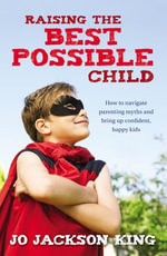 Raising the Best Possible Child : How to parent happy and successful kids from birth to seven - Jo Jackson King
