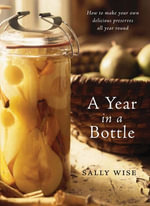 A Year In A Bottle : Preserving and Conserving Fruit and Vegetables Throughout the Year - Sally Wise