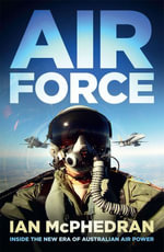 Air Force : Inside the New Era of Australian Air Power - Ian McPhedran