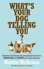 What's Your Dog Telling You? Australia's Best-Known Dog Communicator Explains Your Dog's Behaviour - Martin McKenna