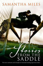 Stories From The Saddle : The Tears, Tantrums and Triumphs of Australia's Leading Equestrian Riders. - Samantha Miles