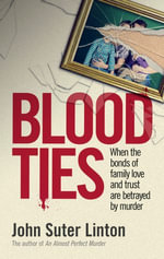 Blood Ties : When The Bonds of Family Love and Trust are Betrayed by Murder - John Suter Linton