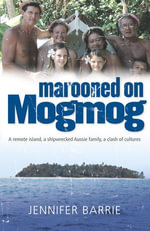 Marooned on Mogmog : A Remote Island, a Shipwrecked Aussie Family, a Clas h of Cultures - Jennifer Barrie