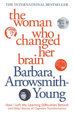 The Woman Who Changed Her Brain : And Other Inspiring Stories of Pioneering Brain Transformation - Barbara Arrowsmith-Young