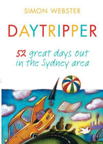 Daytripper : 52 great days out in the Sydney area - Simon Webster