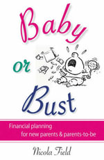 Baby or Bust : Financial Planning for New Parents and Parents-to-be - Nicola Field