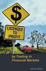 Licensed to Profit : By Trading in Financial Markets - Chris Shea