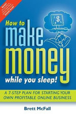 How to Make Money While You Sleep - How to Start, Promote and Profit from an Online Business :  A 7-Step Plan for Starting Your Own Profitableonline Business - Brett McFall