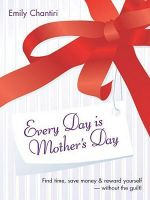 Every Day is Mother's Day : Find Time, Save Money and Reward Yourself - without the Guilt - Emily Chantiri
