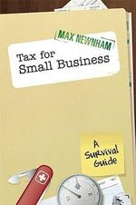 Tax for Small Business : A Survival Guide - Max Newnham