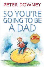 So You're Going to be a Dad : Revised Edition - Peter Downey