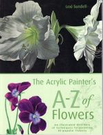 The Acrylic Painter's A to Z of Flowers : An Illustrated Directory of Techniques for Painting 40 Popular Flowers - Lexi Sundell