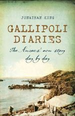 Gallipoli Diaries : The Anzacs' Own Story Day by Day - Jonathan King