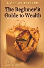 Beginner's Guide To Wealth : The Alchemy of Design - Noel Whittaker