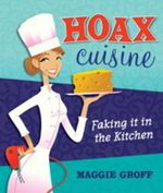 Hoax Cuisine : Faking It In The Kitchen - Maggie Groff