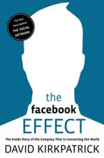 The Facebook Effect : The Inside Story of the Company That Is Connecting the World - David Kirkpatrick
