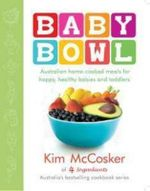 Baby Bowl : Australian Home-Cooked Meals for Happy, Healthy Babies and Toddlers - Kim McCosker