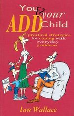 You & Your ADD Child  : Practical Strategies for Coping with everyday Problems - Ian Wallace