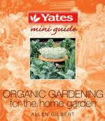 Organic Gardening for the Home Garden : Yates Mini Guide - Allen Gilbert