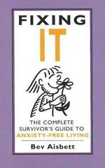 Fixing it : The Complete Survivor's Guide to Anxiety-free Living - Bev Aisbett