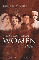 Heroic Australian Women in War : Astonishing Tales of Bravery from Gallipoli to Kokoda - Susanna de Vries