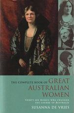 The Complete Book of Great Australian Women : Thirty-six Women Who Changed the Course of Australia - Susanna Vries