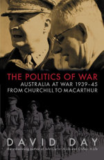 Politics of War : Australia At War 1939-1945: From Churchill to Macarthur - David Day