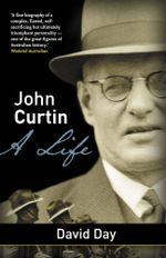 John Curtin : A Life - David A Day