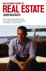 The Ultimate Guide to Real Estate : How to Make More Money Buying, Selling and Investing in Real Estate by Australia's Leading Expert - John McGrath