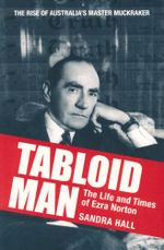 Tabloid Man : The Life and Times of Ezra Norton : The Rise of Australia's Master Muckraker - Sandra Hall