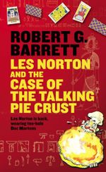 Les Norton and the Case of the Talking Pie Crust : Les Norton is back wearing ten-hole Doc Martens - Robert G. Barrett