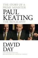 Paul Keating: The Biography - No More Signed Copies Available!* : The Story of A Prime Minister - David Day