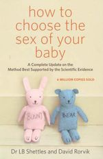How to Choose the Sex of Your Baby : The Method Best Supported by Scientific Evidence - L.B. Shettles