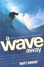 A Wave Away : A Line-up of Surfing's Most Amazing Locations - Matt Griggs